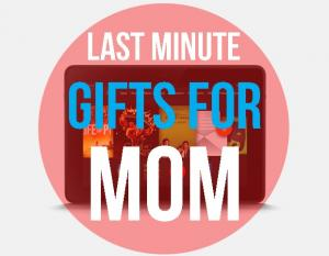 Last Minute Gifts for Your Mom